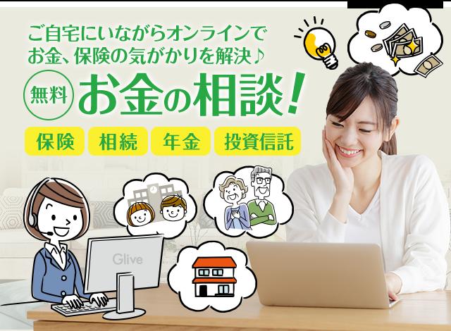 ご自宅にいながらオンラインでお金、保険の気がかりを解決。無料 お金の相談